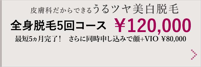皮膚科だからできるうるツヤ美白脱毛 全身脱毛5回コース ¥120,000 最短5ヵ月完了! さらに同時申し込みで顔+VIO ¥80,000