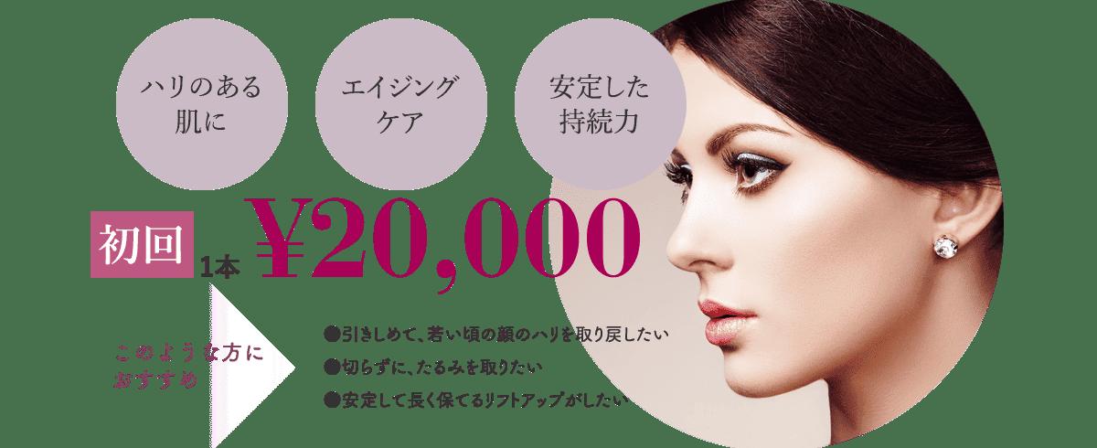 ハリのある肌に エイジングケア 安定した持続力 初回1本¥20,000 このような方におすすめ ●引きしめて、若い頃の顔のハリを取り戻したい ●切らずに、たるみを取りたい ●安定して長く保てるリフトアップがしたい