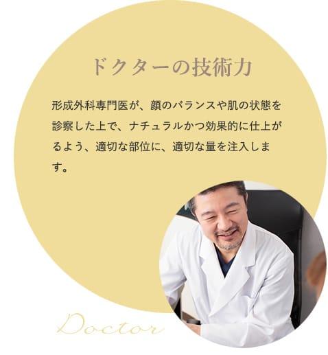 ドクターの技術力 形成外科専門医が、顔のバランスや肌の状態を診察した上で、ナチュラルかつ効果的に仕上がるよう、適切な部位に、適切な量を注入します。