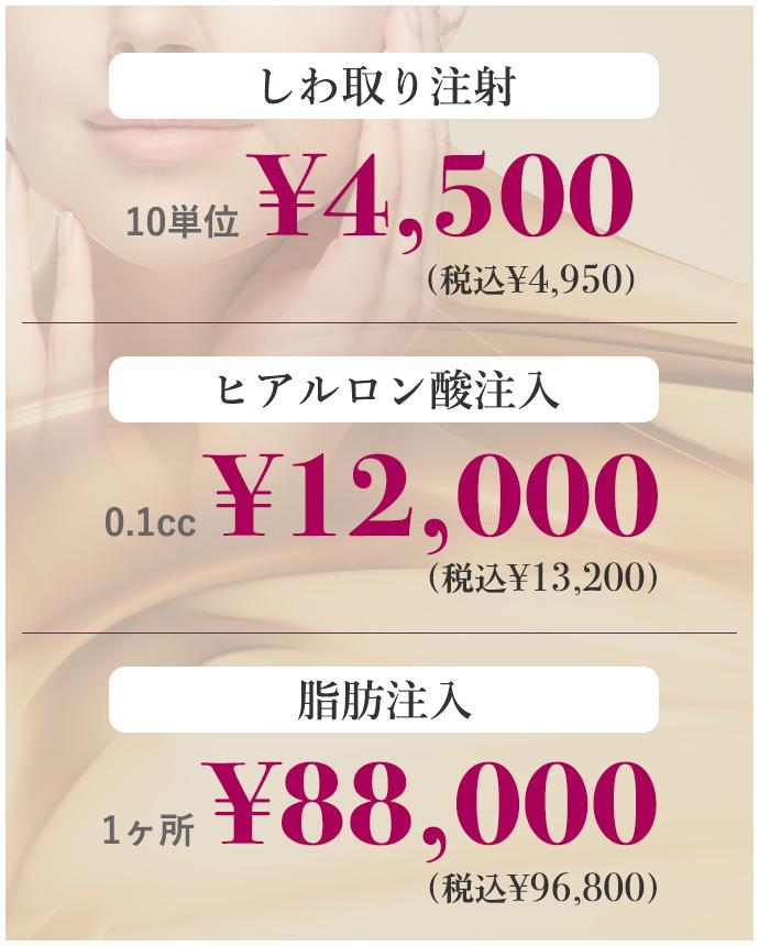 しわ取り注射 10単位 ¥4,500〜 ヒアルロン酸注入 0.1cc ¥2,800〜 脂肪注入 1ヶ所 ¥88,000〜