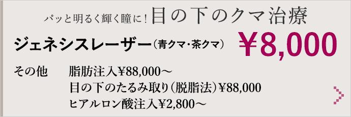 パッと明るく輝く瞳に!目の下のクマ治療 ジェネシスレーザー(青クマ・茶クマ) ¥8,000 その他 脂肪注入¥88,000〜/目の下のたるみ取り(脱脂法)¥88,000/ヒアルロン酸注入¥2,800〜