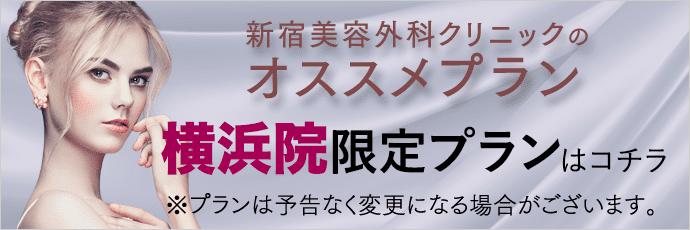 新宿美容外科クリニックのオススメプラン 横浜院限定プランはコチラ ※プランは予告なく変更になる場合がございます。