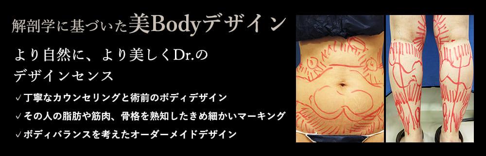 解剖学に基づいた美Bodyデザイン より自然に、より美しくDr.のデザインセンス ✓丁寧なカウンセリングと術前のボディデザイン ✓その人の脂肪や筋肉、骨格を熟知したきめ細かいマーキング ✓ボディバランスを考えたオーダーメイドデザイン